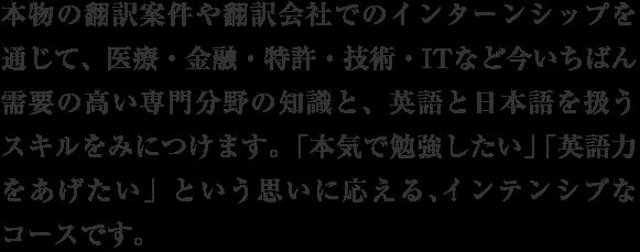 本物の翻訳案件や翻訳会社でのインターンシップを通じて、医療・金融・特許・技術・ITなど今いちばん需要の高い専門分野の知識と、英語と日本語を扱うスキルをみにつけます。「本気で勉強したい」「英語力をあげたい」という思いに応える、インテンシブなコースです。